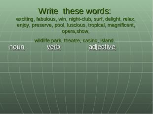 Write these words: exciting, fabulous, win, night-club, surf, delight, relax,