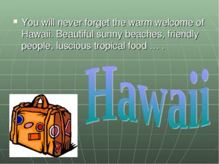 You will never forget the warm welcome of Hawaii. Beautiful sunny beaches, fr