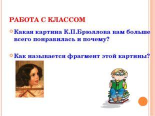 РАБОТА С КЛАССОМ Какая картина К.П.Брюллова вам больше всего понравилась и по