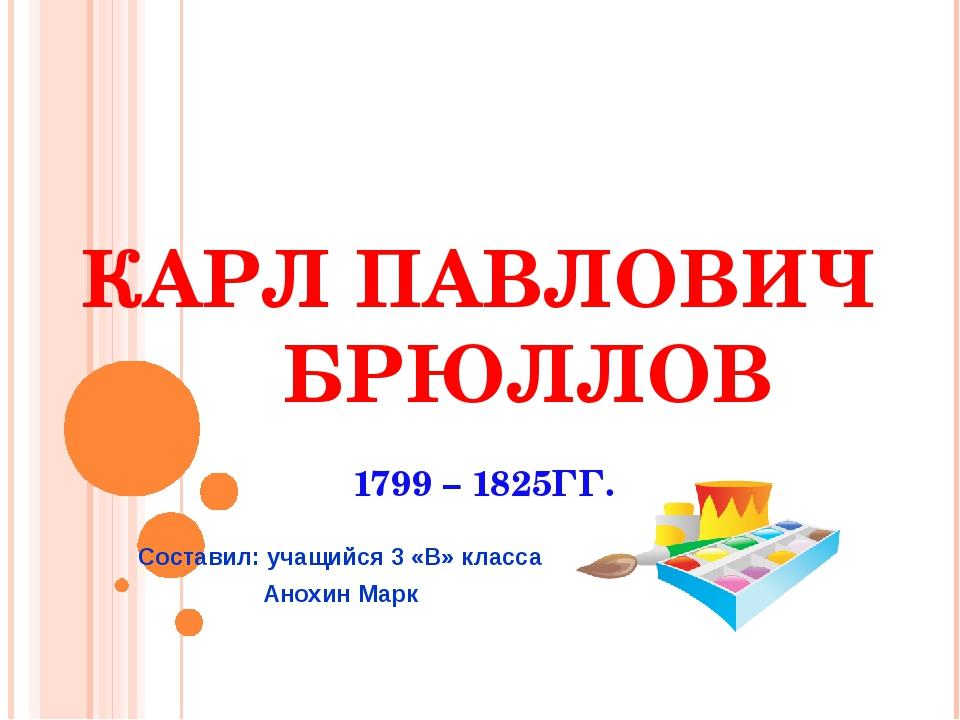 КАРЛ ПАВЛОВИЧ БРЮЛЛОВ 1799 – 1825ГГ. Составил: учащийся 3 «В» класса Анохин М...