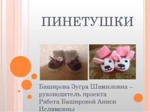 ПИНЕТУШКИ Баширова Зугря Шамиловна – руководитель проекта Работа Башировой Ан