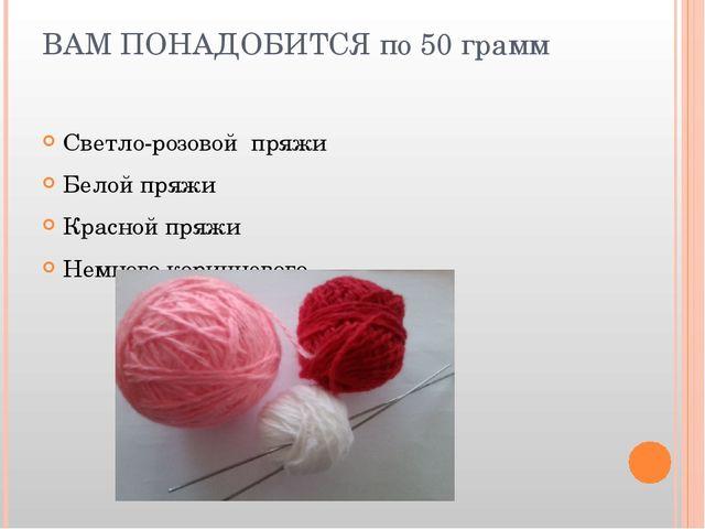 ВАМ ПОНАДОБИТСЯ по 50 грамм Светло-розовой пряжи Белой пряжи Красной пряжи Не...