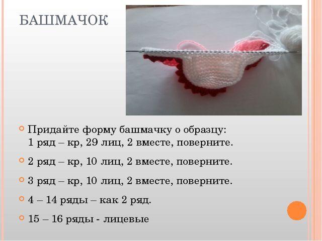 БАШМАЧОК Придайте форму башмачку о образцу: 1 ряд – кр, 29 лиц, 2 вместе, пов...