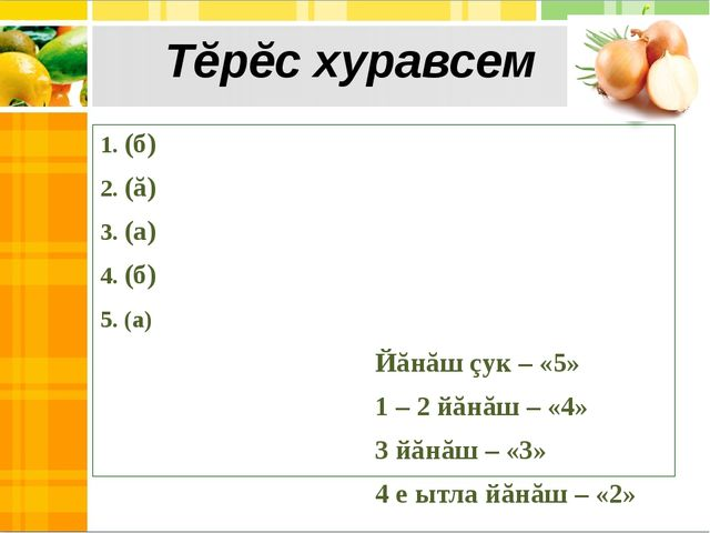 1. (б) 2. (ă) 3. (а) 4. (б) 5. (а) Йăнăш çук – «5» 1 – 2 йăнăш – «4» 3 йăнăш...