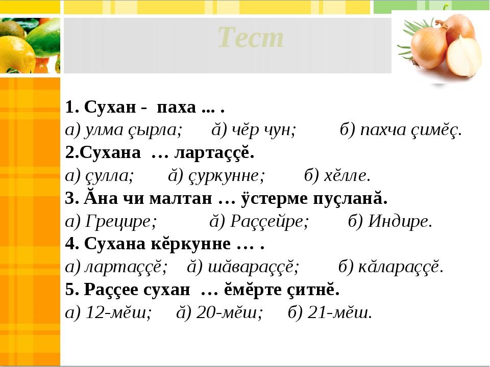 Тест 1. Сухан - паха ... . а) улма çырла; ă) чĕр чун; б) пахча çимĕç. 2.Сухан...