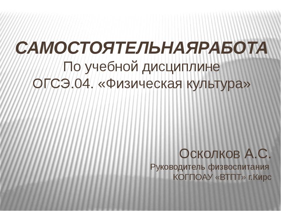 Осколков А.С. Руководитель физвоспитания КОГПОАУ «ВТПТ» г.Кирс САМОСТОЯТЕЛЬНА...