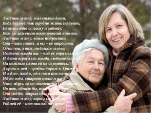 Любите маму, маленькие дети, Ведь без неё так трудно жить на свете, Её внима
