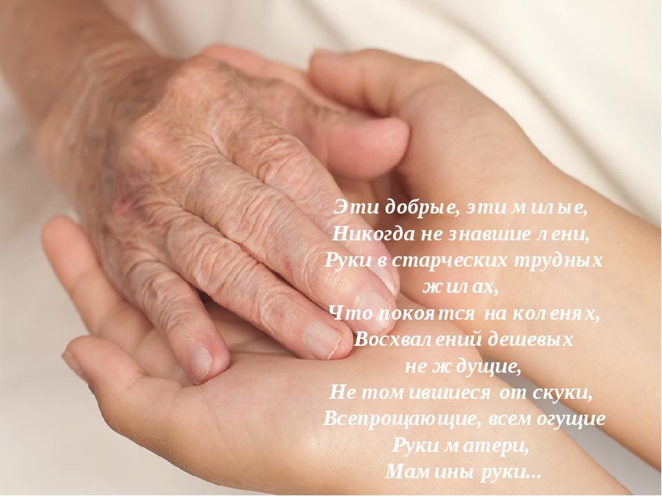 Эти добрые, эти милые, Никогда не знавшие лени, Руки в старческих трудных жи...