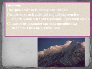 Гималаи: -Преграждают путь холодным ветрам -Являются самой высокой горной си