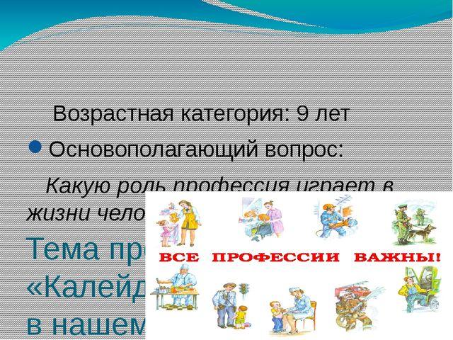 Тема проекта: «Калейдоскоп профессий в нашем классе» Возрастная категория: 9...