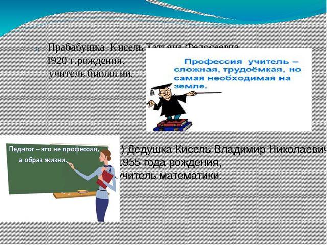 Прабабушка Кисель Татьяна Федосеевна, 1920 г.рождения, учитель биологии. 2) Д...
