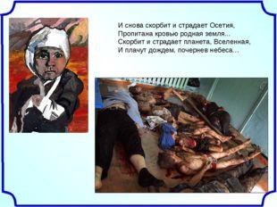 И снова скорбит и страдает Осетия, Пропитана кровью родная земля... Скорбит и