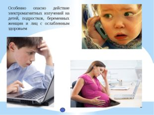 Особенно опасно действие электромагнитных излучений на детей, подростков, бер