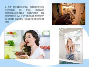 1. От холодильника, оснащенного системой no frost, исходят электромагнитные и