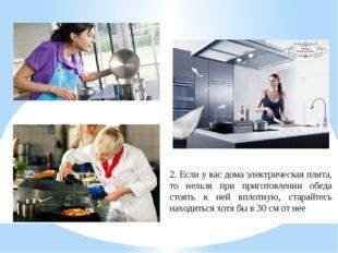 2. Если у вас дома электрическая плита, то нельзя при приготовлении обеда сто