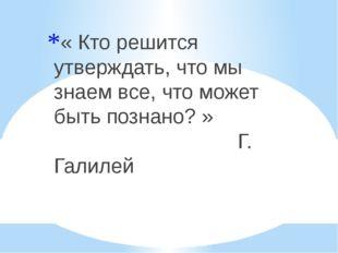 « Кто решится утверждать, что мы знаем все, что может быть познано? » Г. Гали