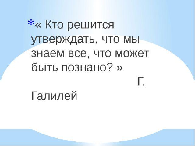 « Кто решится утверждать, что мы знаем все, что может быть познано? » Г. Гали...