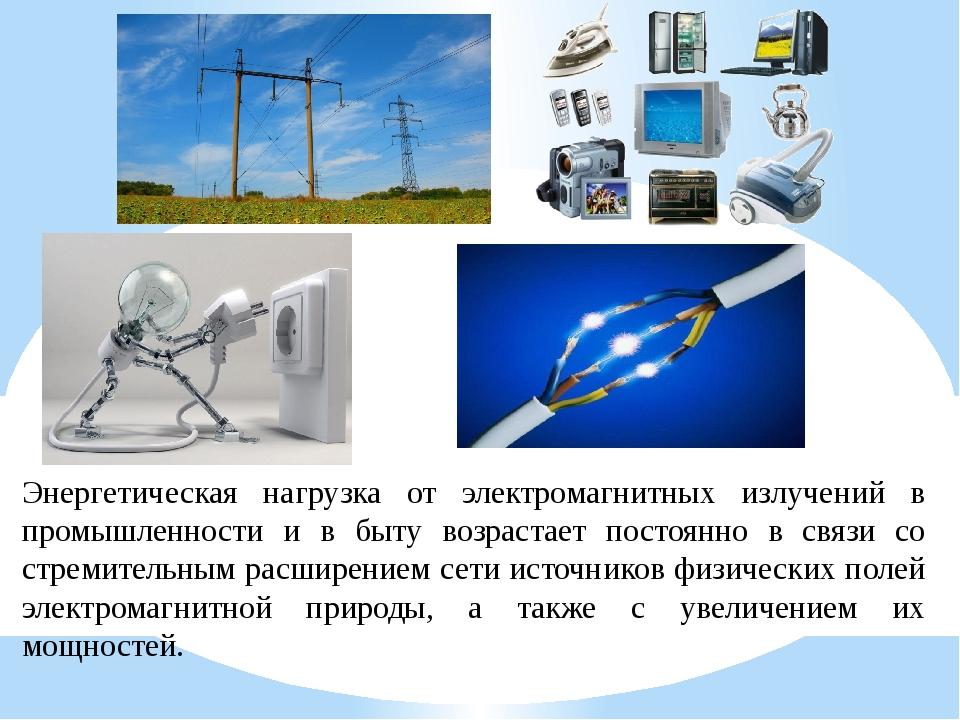 Энергетическая нагрузка от электромагнитных излучений в промышленности и в бы...