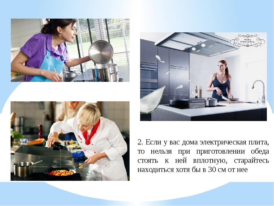 2. Если у вас дома электрическая плита, то нельзя при приготовлении обеда сто...