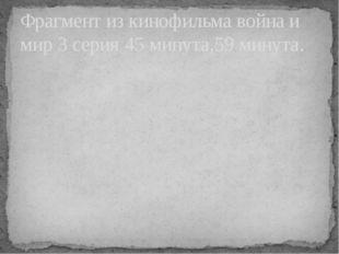 Фрагмент из кинофильма война и мир 3 серия 45 минута,59 минута.