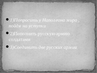 1)Попросить у Наполеона мира , пойдя на уступки 2)Пополнить русскую армию сол