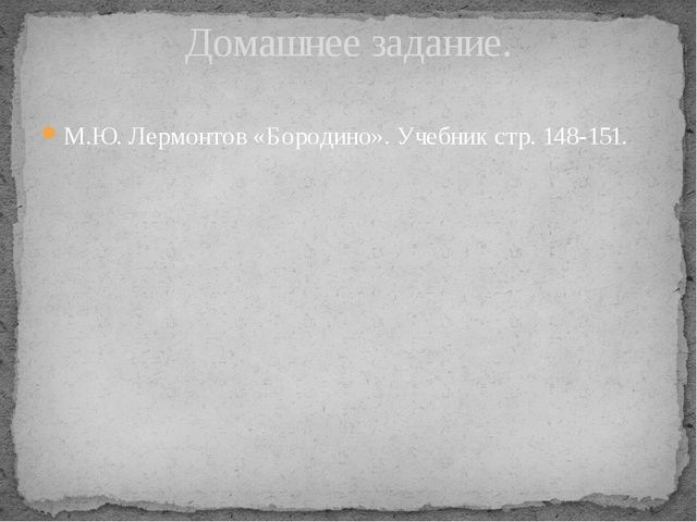 М.Ю. Лермонтов «Бородино». Учебник стр. 148-151. Домашнее задание.