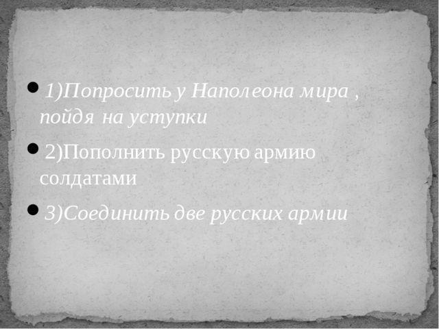 1)Попросить у Наполеона мира , пойдя на уступки 2)Пополнить русскую армию сол...