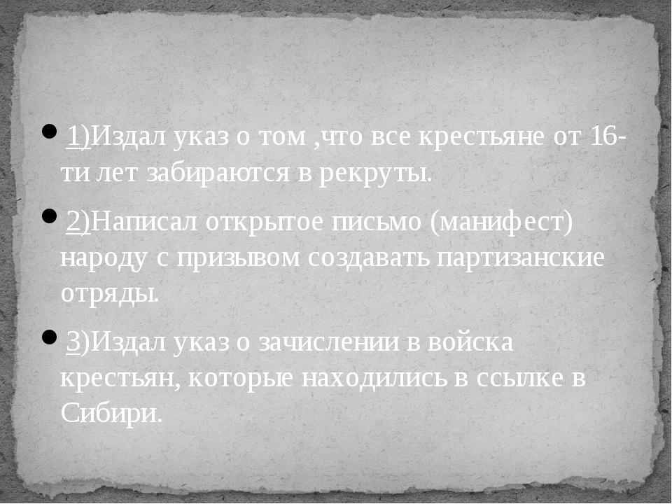 1)Издал указ о том ,что все крестьяне от 16-ти лет забираются в рекруты. 2)На...
