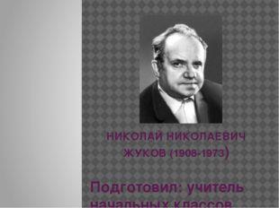 НИКОЛАЙ НИКОЛАЕВИЧ ЖУКОВ (1908-1973) Подготовил: учитель начальных классов М