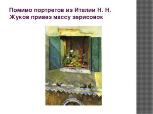 Помимо портретов из Италии Н. Н. Жуков привез массу зарисовок