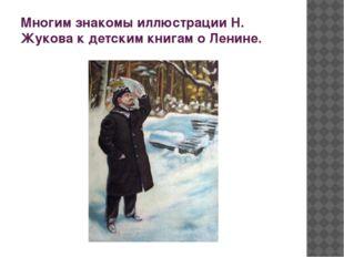 Многим знакомы иллюстрации Н. Жукова к детским книгам о Ленине.