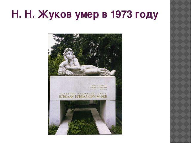 Н. Н. Жуков умер в 1973 году