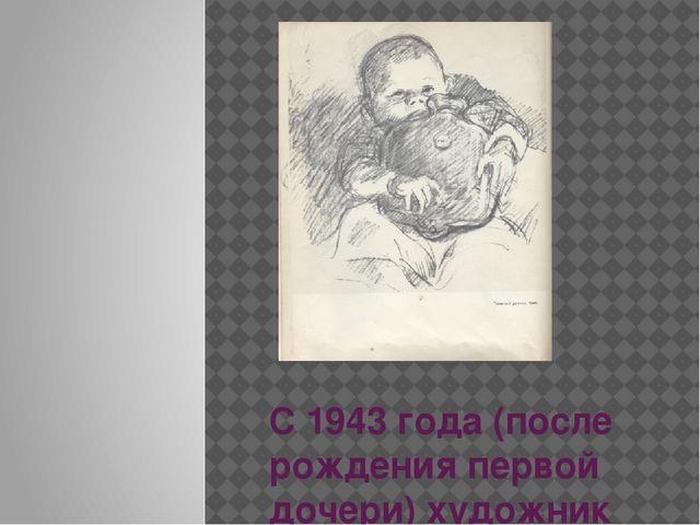 С 1943 года (после рождения первой дочери) художник постоянно рисует детей
