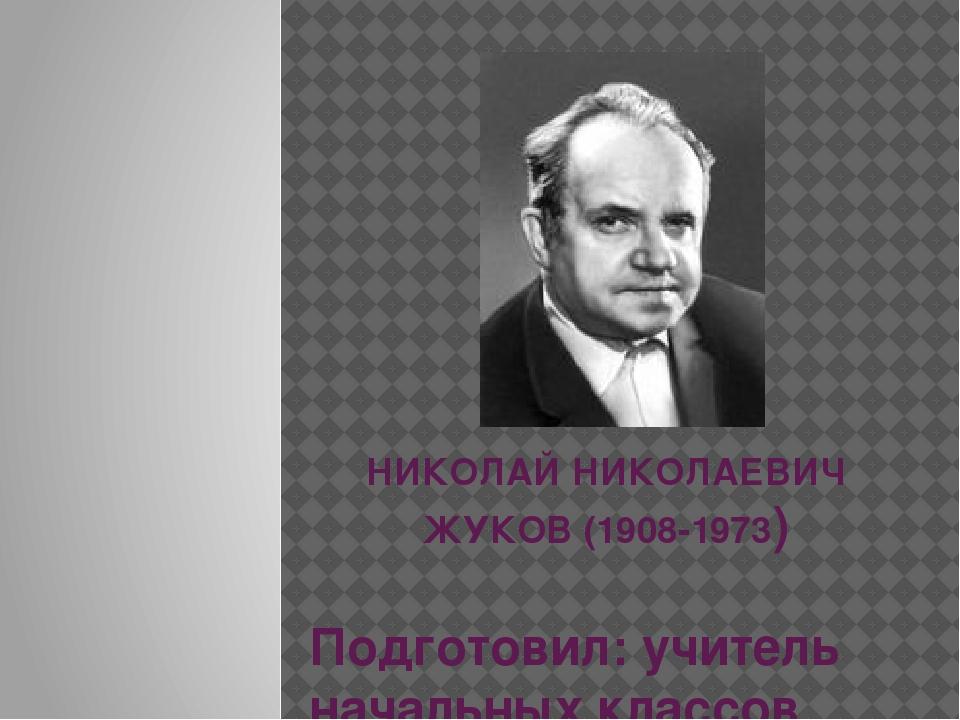 НИКОЛАЙ НИКОЛАЕВИЧ ЖУКОВ (1908-1973) Подготовил: учитель начальных классов М...