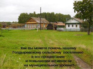 Как вы можете помочь нашему Голдыревскому сельскому поселению в его процветан