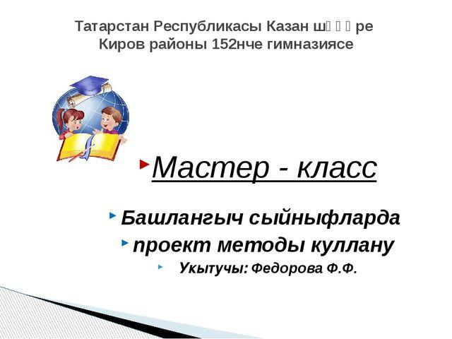 Татарстан Республикасы Казан шәһәре Киров районы 152нче гимназиясе Мастер - к...