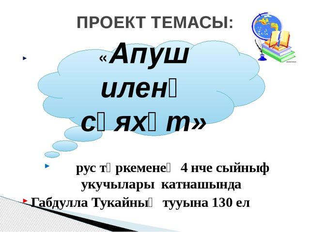 рус төркеменең 4 нче сыйныф укучылары катнашында Габдулла Тукайның тууына 1...