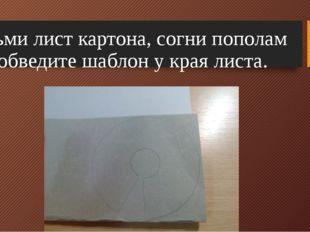 Возьми лист картона, согни пополам и обведите шаблон у края листа.