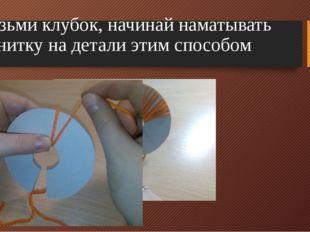 Возьми клубок, начинай наматывать нитку на детали этим способом