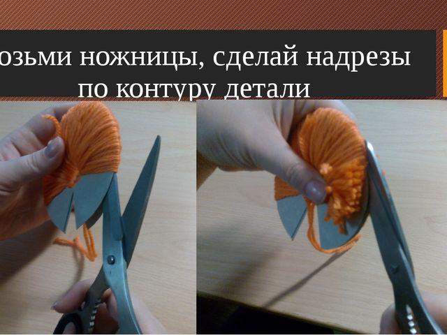 Возьми ножницы, сделай надрезы по контуру детали