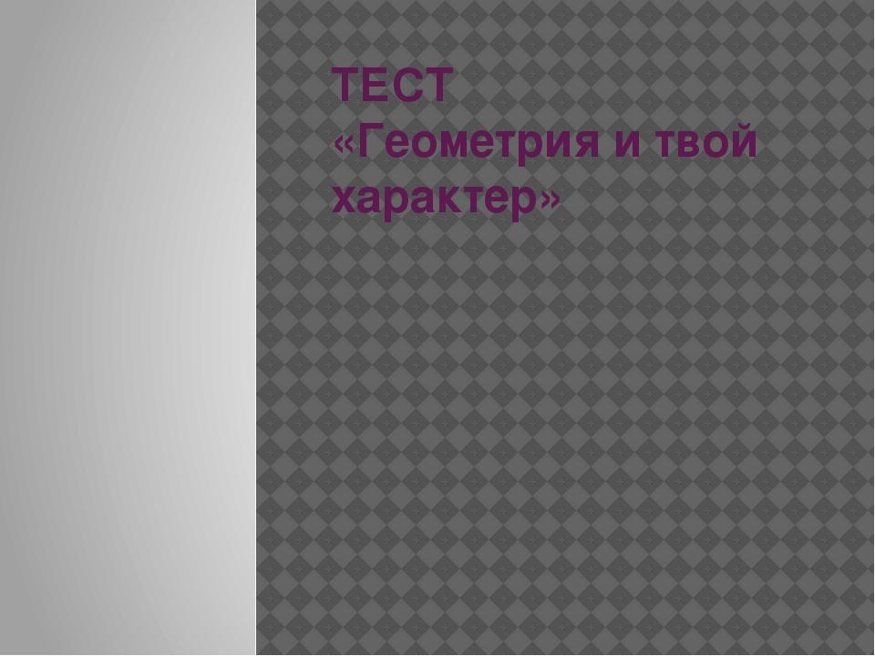 ТЕСТ «Геометрия и твой характер»