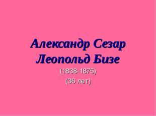 Александр Сезар Леопольд Бизе (1838-1875) (36 лет)
