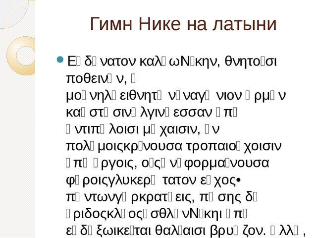 Гимн Нике на латыни Εὐδύνατον καλέωΝίκην, θνητοῖσι ποθεινήν, ἣ μούνηλύειθνητ...