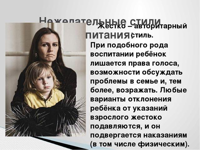 Жестко – авторитарный стиль. При подобного рода воспитании ребёнок лишается п...