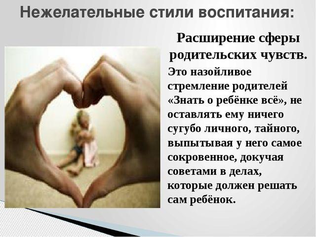 Расширение сферы родительских чувств. Это назойливое стремление родителей «Зн...