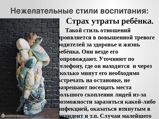 Страх утраты ребёнка. Такой стиль отношений проявляется в повышенной тревог...