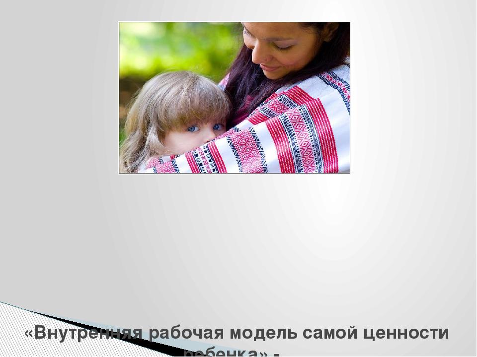 «Внутренняя рабочая модель самой ценности ребенка» - модель диады «мать-дитя...