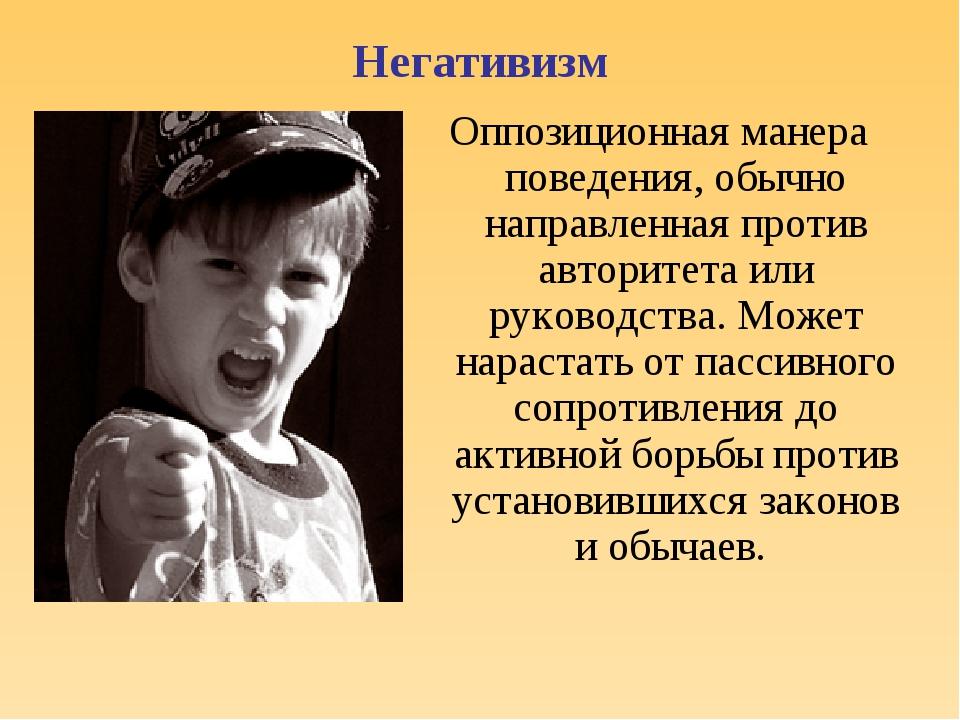 Негативизм Оппозиционная манера поведения, обычно направленная против авторит...
