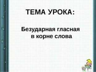 Безударная гласная в корне слова ТЕМА УРОКА: