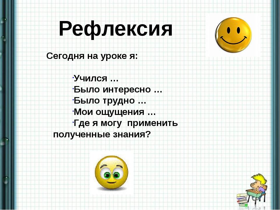 Сегодня на уроке я: Учился … Было интересно … Было трудно … Мои ощущения … Гд...